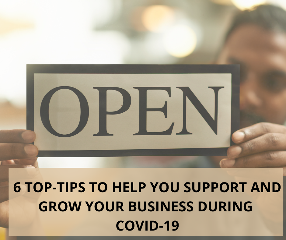 6 TOP-TIPS TO HELP YOU SUPPORT AND GROW YOUR BUSINESS DURING COVID-19.